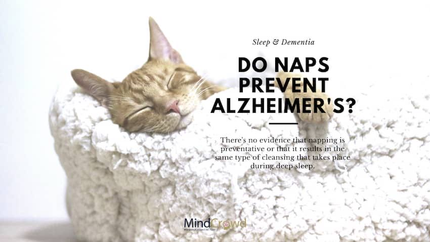 Do naps prevent Alzheimer's? Sleep and dementia. Getting sufficient sleep is an important way to reduce the risk of developing Alzheimer's disease but naps, particularly longer ones, could interfere with nighttime sleep.