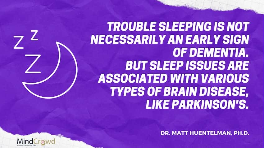 Talk to your doctor if you notice changes in your sleep patterns. Sleep disturbances have been linked to brain diseases, like Parkinson's. Take them seriously.