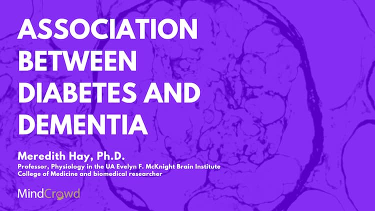 Can diabetes cause memory problems? What is the association between diabetes and Dementia? By Meredith Hay PhD, Professor Physiology in the UA Evelyn F McKnight Brain Institute College of Medicine and biomedical researcher.
